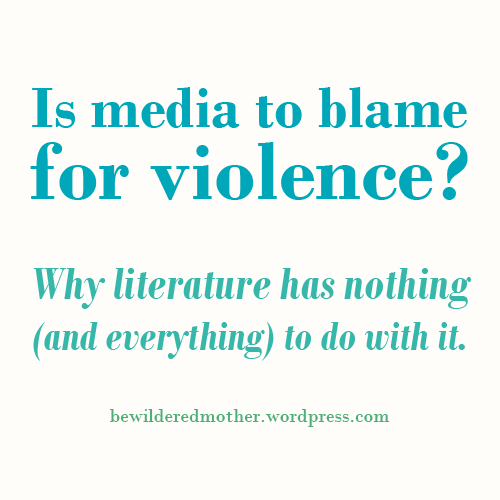 Is media to blame for violence? Why literature has nothing (and everything) to do with it. | Bewildered Mother